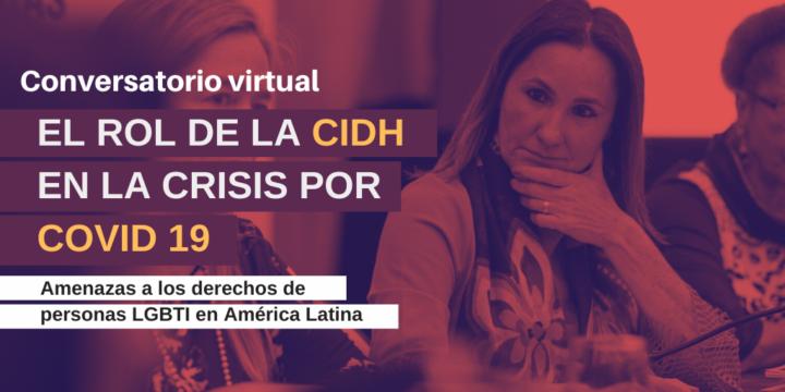"""Conversatorio Virtual:  """"El rol de la CIDH en la crisis por COVID – 19:  Amenazas a los derechos de personas LGBTI en América Latina"""""""